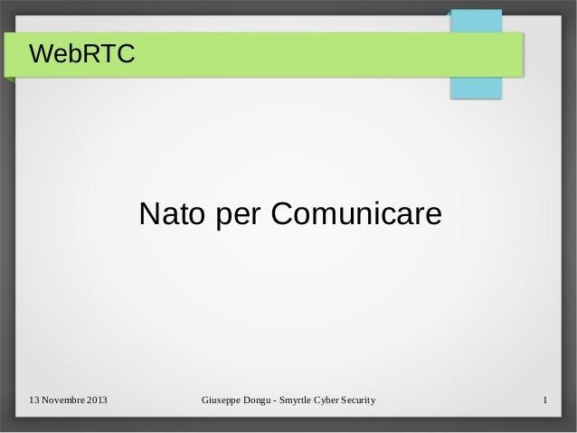 WebRTC  Nato per Comunicare  13 Novembre 2013  Giuseppe Dongu - Smyrtle Cyber Security  1