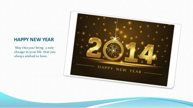 HAPPY NEW YEAR May this year bring a new change in your life that you always wished to have.
