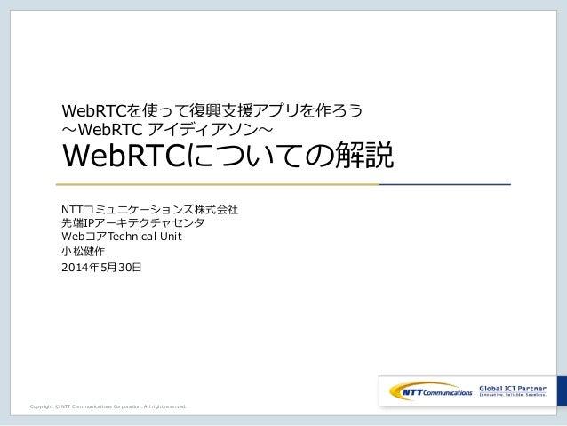 Copyright © NTT Communications Corporation. All right reserved. WebRTCを使って復興支援アプリを作ろう ~WebRTC アイディアソン~ WebRTCについての解説 NTTコミ...