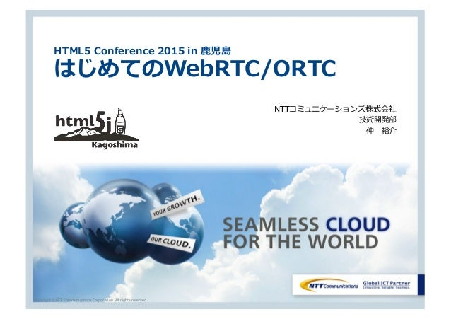 Copyright © NTT Communications Corporation. All rights reserved. HTML5 Conference 2015 in ⿅児島 はじめてのWebRTC/ORTC NTTコミュニケーショ...