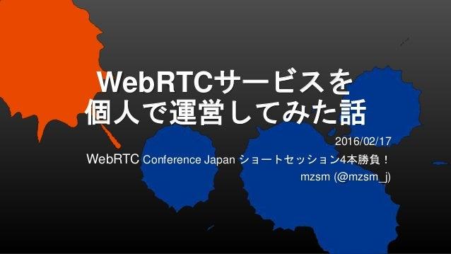 WebRTCサービスを 個人で運営してみた話 2016/02/17 WebRTC Conference Japan ショートセッション4本勝負! mzsm (@mzsm_j)