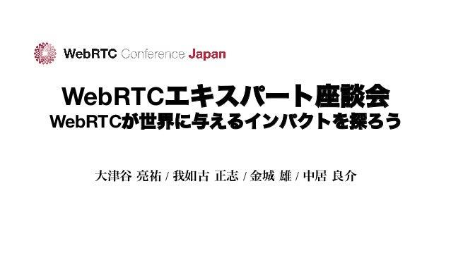 WebRTCエキスパート座談会 WebRTCが世界に与えるインパクトを探ろう 大津谷 亮祐 / 我如古 正志 / 金城 雄 / 中居 良介