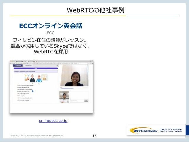 Copyright © NTT Communications Corporation. All right reserved. WebRTC ECC ECC o o w j Skype X WebRTC 16 K E K