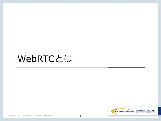 3Copyright © NTT Communications Corporation. All right reserved. WebRTC