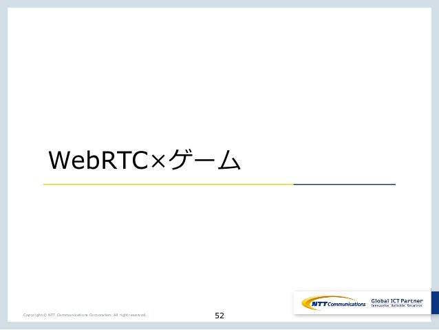 52Copyright © NTT Communications Corporation. All right reserved. WebRTC _