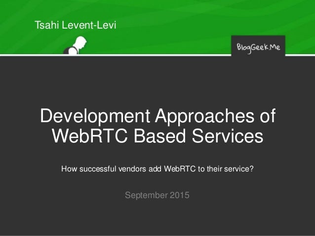 Development Approaches of WebRTC Based Services How successful vendors add WebRTC to their service? September 2015 Tsahi L...
