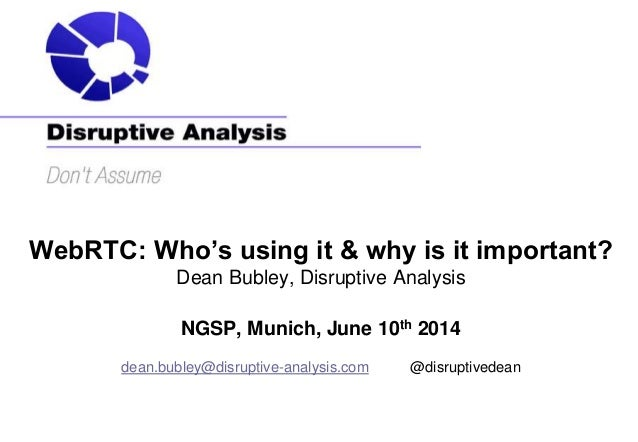 WebRTC: Who's using it & why is it important? Dean Bubley, Disruptive Analysis NGSP, Munich, June 10th 2014 dean.bubley@di...