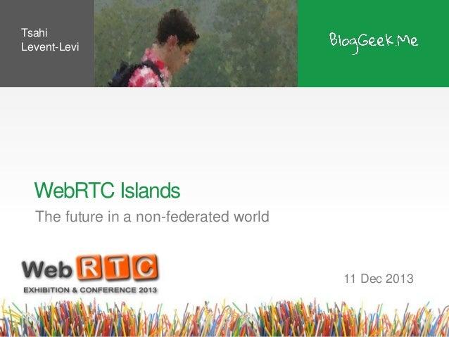 Tsahi Levent-Levi  WebRTC Islands The future in a non-federated world  11 Dec 2013