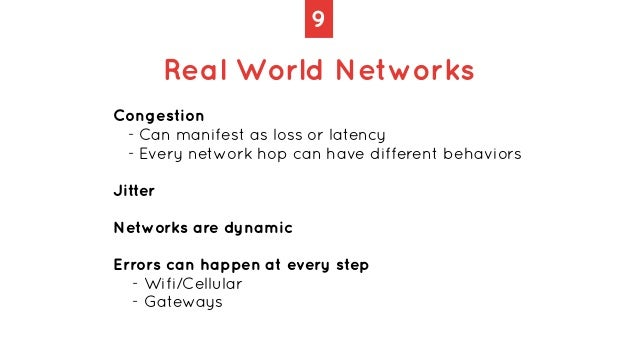 9 Real World Networks Congestion   - Can manifest as loss or latency   - Every network hop can have different behaviors   ...