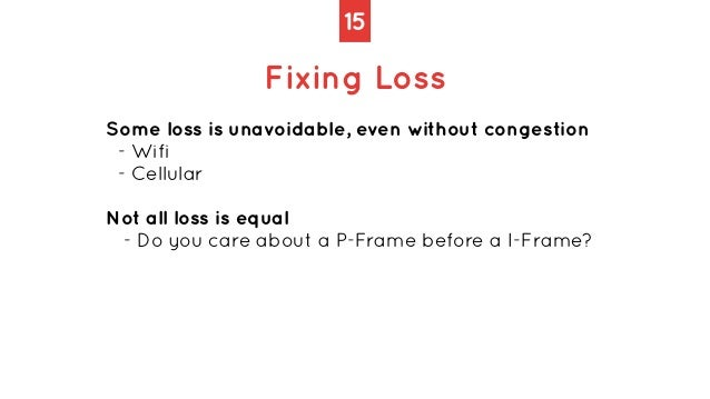15 Fixing Loss Some loss is unavoidable, even without congestion   - Wifi   - Cellular   Not all loss is equal   - Do you ...