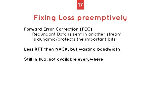 17 Fixing Loss preemptively Forward Error Correction (FEC)   - Redundant Data is sent in another stream   - Is dynamic/pro...