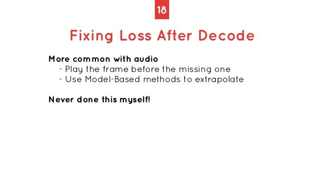 18 Fixing Loss After Decode More common with audio   - Play the frame before the missing one   - Use Model-Based methods t...