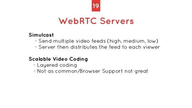 19 WebRTC Servers Simulcast   - Send multiple video feeds (high, medium, low)   - Server then distributes the feed to each...