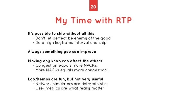 20 My Time with RTP It's possible to ship without all this   - Don't let perfect be enemy of the good   - Do a high keyfra...