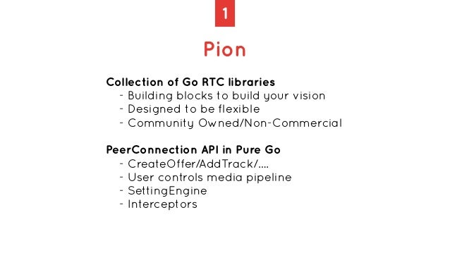 1 Pion Collection of Go RTC libraries   - Building blocks to build your vision   - Designed to be flexible   - Community O...