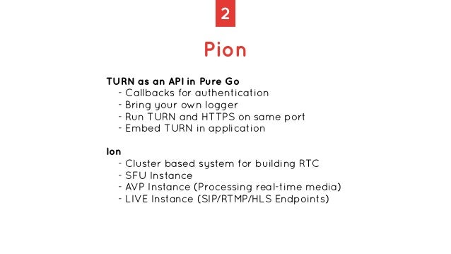 2 Pion TURN as an API in Pure Go   - Callbacks for authentication   - Bring your own logger   - Run TURN and HTTPS on same...