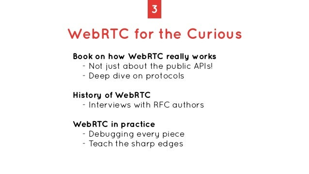 3 WebRTC for the Curious Book on how WebRTC really works   - Not just about the public APIs!   - Deep dive on protocols   ...