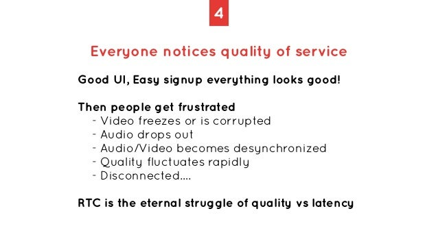 4 Everyone notices quality of service Good UI, Easy signup everything looks good!   Then people get frustrated   - Video f...