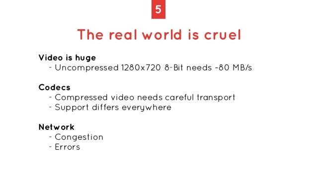 5 The real world is cruel Video is huge   - Uncompressed 1280x720 8-Bit needs ~80 MB/s   Codecs   - Compressed video needs...