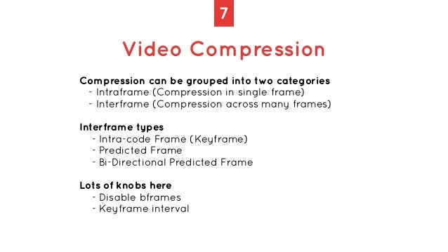 7 Video Compression Compression can be grouped into two categories   - Intraframe (Compression in single frame)   - Interf...