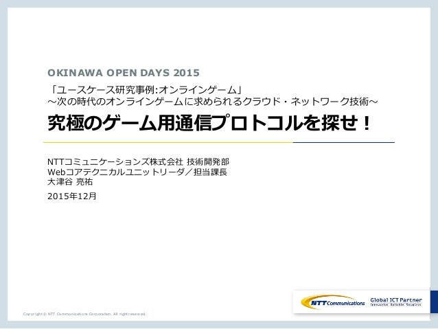 Copyright © NTT Communications Corporation. All right reserved. OKINAWA OPEN DAYS 2015 「ユースケース研究事例:オンラインゲーム」 〜次の時代のオンラインゲー...