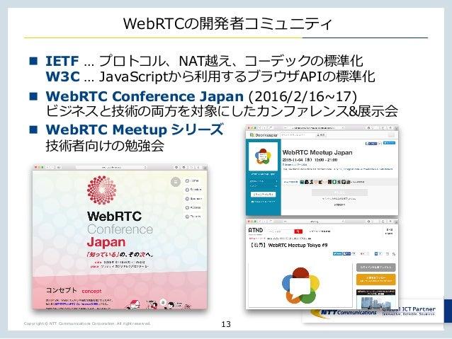 Copyright © NTT Communications Corporation. All right reserved. WebRTCの開発者コミュニティ 13 n IETF … プロトコル、NAT越え、コーデックの標準化 W3C … J...