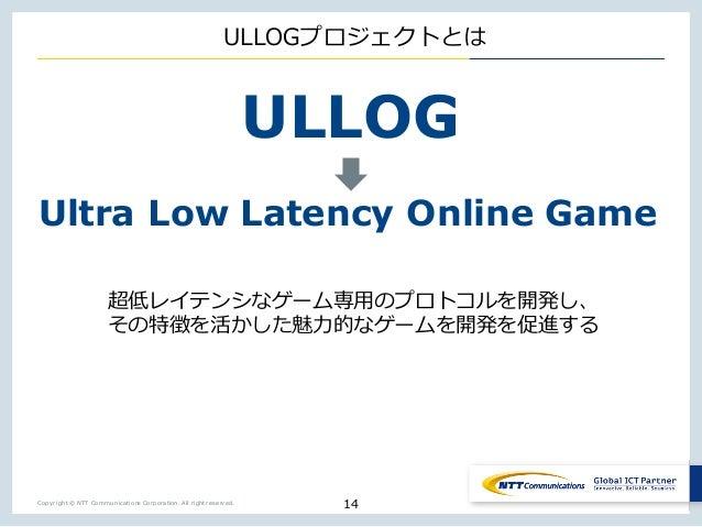 Copyright © NTT Communications Corporation. All right reserved. ULLOGプロジェクトとは 超低レイテンシなゲーム専⽤のプロトコルを開発し、 その特徴を活かした魅⼒的なゲームを開発...