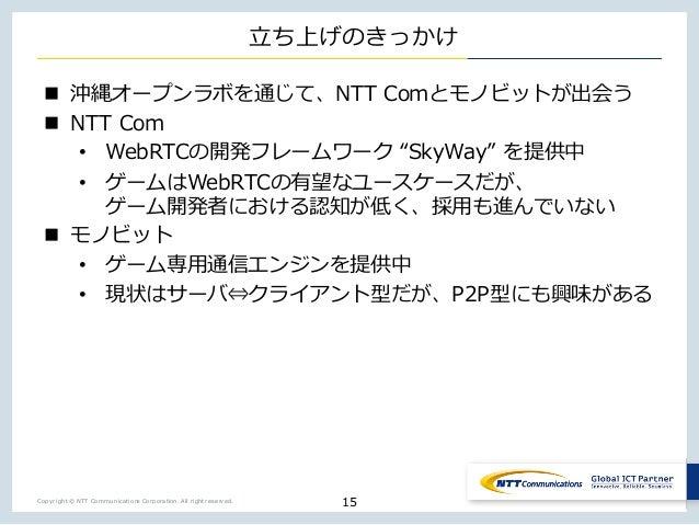 Copyright © NTT Communications Corporation. All right reserved. ⽴ち上げのきっかけ n 沖縄オープンラボを通じて、NTT Comとモノビットが出会う n NTT Com • Web...