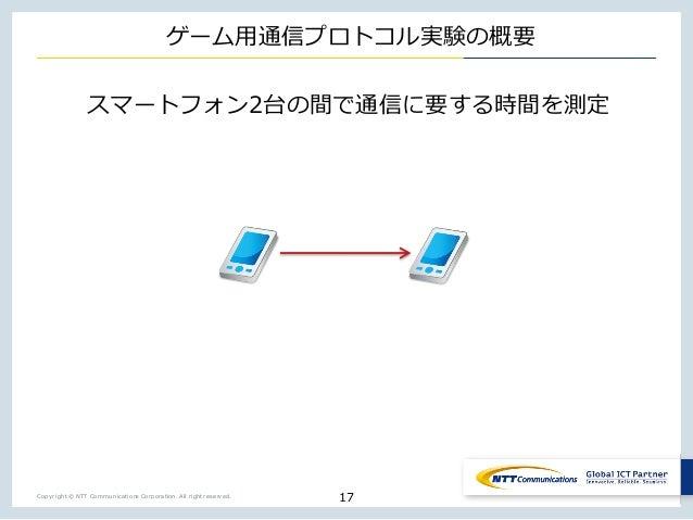 Copyright © NTT Communications Corporation. All right reserved. ゲーム⽤通信プロトコル実験の概要 スマートフォン2台の間で通信に要する時間を測定 17