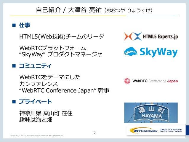 Copyright © NTT Communications Corporation. All right reserved. ⾃⼰紹介 / ⼤津⾕ 亮祐(おおつや りょうすけ) 2 n 仕事 HTML5(Web技術)チームのリーダ WebRT...