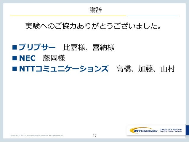 Copyright © NTT Communications Corporation. All right reserved. 謝辞 実験へのご協⼒ありがとうございました。 n ブリブサー ⽐嘉様、喜納様 n NEC 藤岡様 n NTTコミュニ...