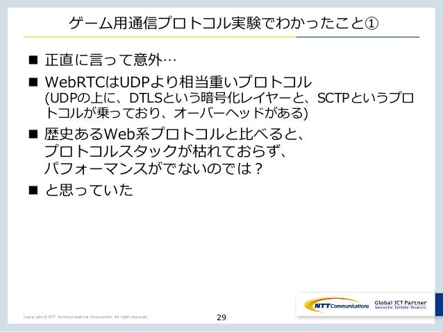 Copyright © NTT Communications Corporation. All right reserved. ゲーム⽤通信プロトコル実験でわかったこと① n 正直に⾔って意外… n WebRTCはUDPより相当重いプロトコル ...