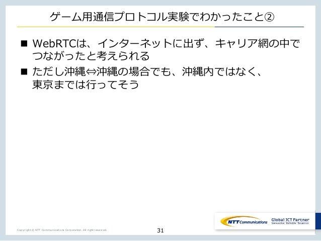 Copyright © NTT Communications Corporation. All right reserved. ゲーム⽤通信プロトコル実験でわかったこと② n WebRTCは、インターネットに出ず、キャリア網の中で つながったと...