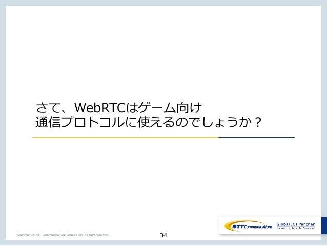 34Copyright © NTT Communications Corporation. All right reserved. さて、WebRTCはゲーム向け 通信プロトコルに使えるのでしょうか?