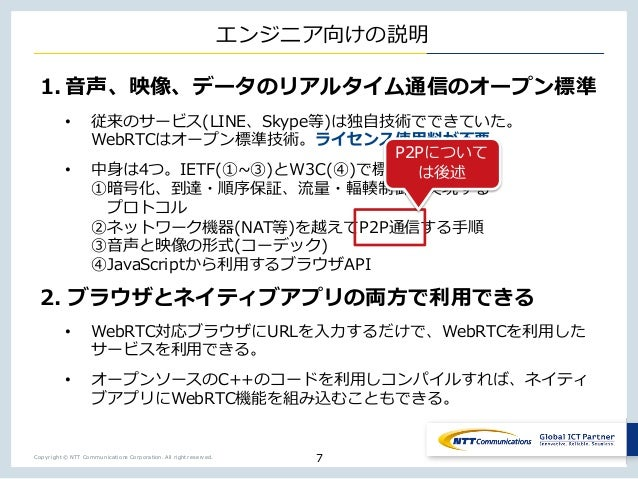Copyright © NTT Communications Corporation. All right reserved. エンジニア向けの説明 1. ⾳声、映像、データのリアルタイム通信のオープン標準 • 従来のサービス(LINE、Sky...