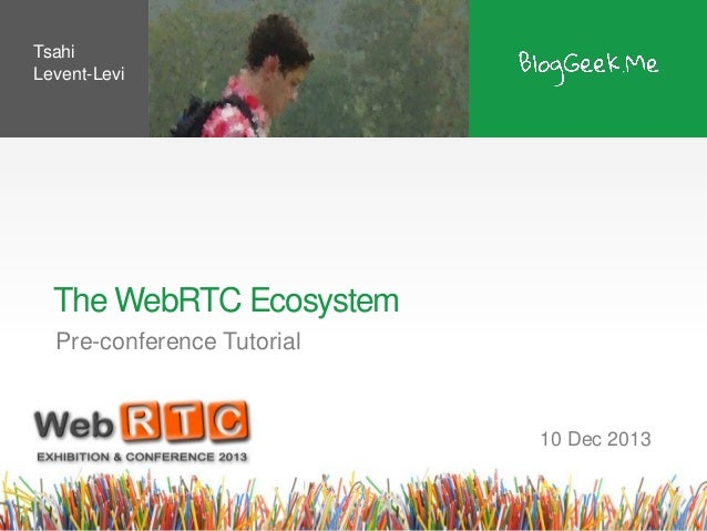 Tsahi Levent-Levi  The WebRTC Ecosystem Pre-conference Tutorial  10 Dec 2013