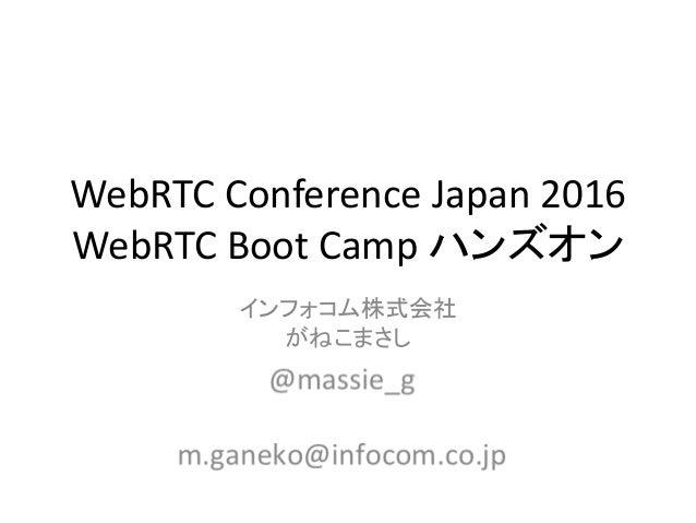 WebRTC Conference Japan 2016 WebRTC Boot Camp ハンズオン インフォコム株式会社 がねこまさし