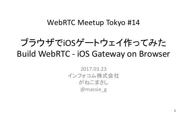 WebRTC Meetup Tokyo #14 ブラウザでiOSゲートウェイ作ってみた Build WebRTC - iOS Gateway on Browser 2017.03.23 インフォコム株式会社 がねこまさし @massie_g 1