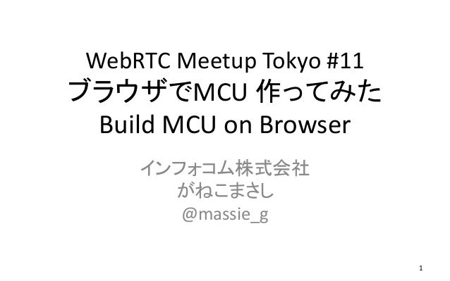 WebRTC Meetup Tokyo #11 ブラウザでMCU 作ってみた Build MCU on Browser インフォコム株式会社 がねこまさし @massie_g 1