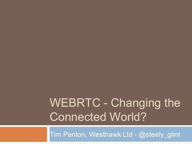 WEBRTC - Changing the Connected World? Tim Panton, Westhawk Ltd - @steely_glint