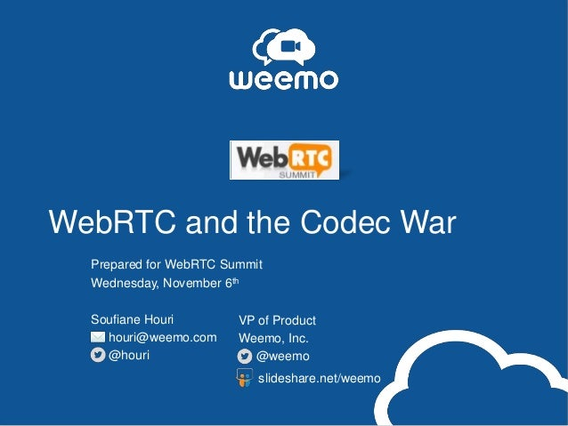 WebRTC and the Codec War Prepared for WebRTC Summit Wednesday, November 6th Soufiane Houri houri@weemo.com @houri  VP of P...