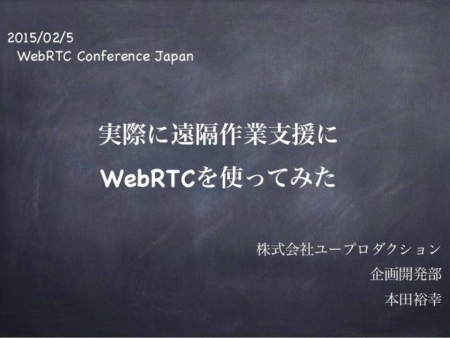 2015/02/5  WebRTC Conference Japan  ! ! ! 実際に遠隔作業支援に WebRTCを使ってみた  ! ! 株式会社ユープロダクション 企画開発部  本田裕幸