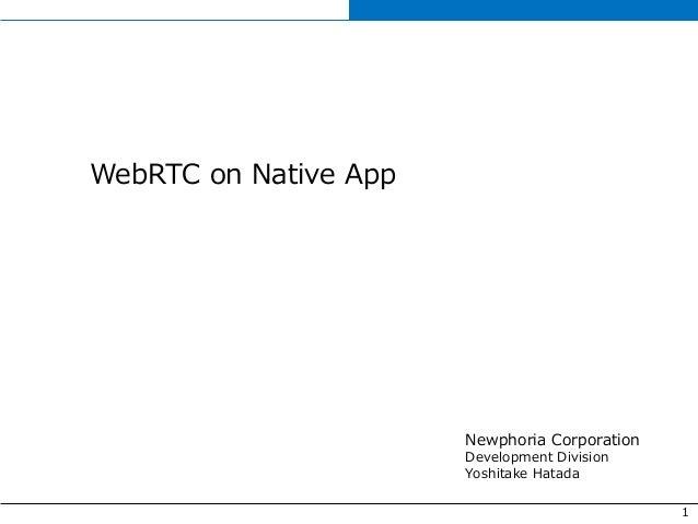1 WebRTC on Native App Newphoria Corporation Development Division Yoshitake Hatada