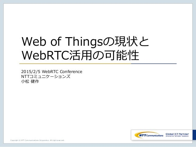 Copyright © NTT Communications Corporation. All right reserved. Web of Thingsの現状と WebRTC活用の可能性 2015/2/5 WebRTC Conference ...