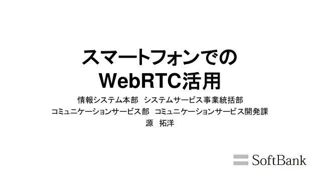 スマートフォンでの WebRTC活用 情報システム本部 システムサービス事業統括部 コミュニケーションサービス部 コミュニケーションサービス開発課 源 拓洋