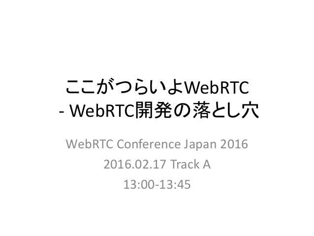 ここがつらいよWebRTC - WebRTC開発の落とし穴 WebRTC Conference Japan 2016 2016.02.17 Track A 13:00-13:45