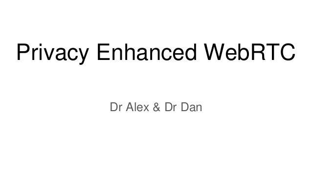 Privacy Enhanced WebRTC Dr Alex & Dr Dan