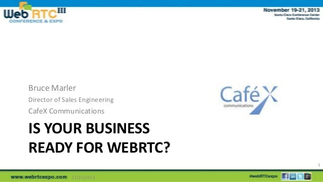Bruce Marler Director of Sales Engineering  CafeX Communications  IS YOUR BUSINESS READY FOR WEBRTC? 1 11/23/2013