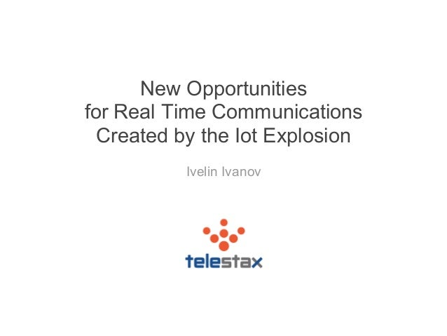 New Opportunities for Real Time Communications Created by the Iot Explosion Ivelin Ivanov
