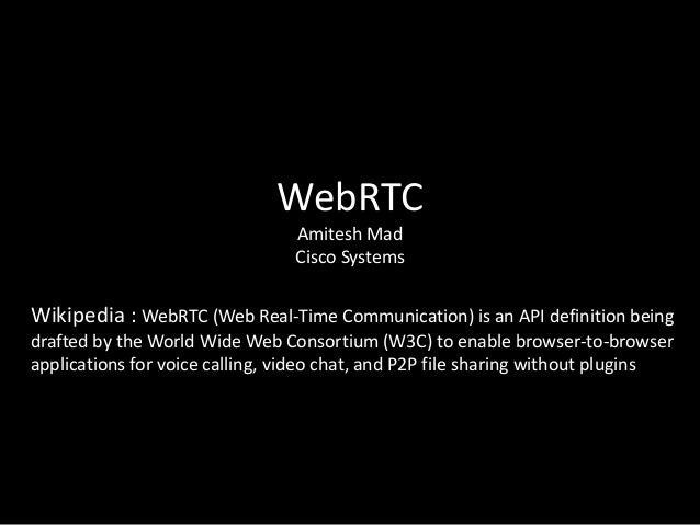 WebRTC Amitesh Mad Cisco Systems  Wikipedia : WebRTC (Web Real-Time Communication) is an API definition being drafted by t...